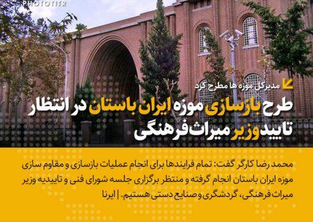 طرح بازسازی موزه ایران باستان در انتظار تأیید وزیر میراثفرهنگی